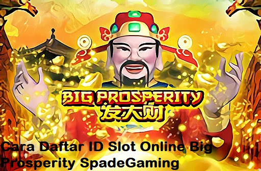 Cara Daftar ID Slot Online Big Prosperity SpadeGaming